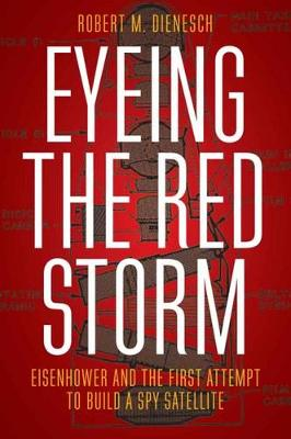 Eyeing the Red Storm: Eisenhower and the First Attempt to Build a Spy Satellite (Hardback)