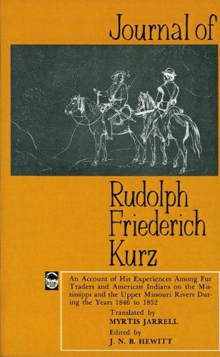Journal of Rudolph Friederich Kurz: An Account of His Experiences among Fur Traders and American Indians on the Mississippi and the Upper Mississippi Rivers during the Years 1846 to 1852 (Paperback)
