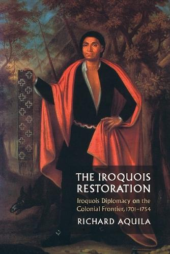 The Iroquois Restoration: Iroquois Diplomacy on the Colonial Frontier, 1701-1754 (Paperback)