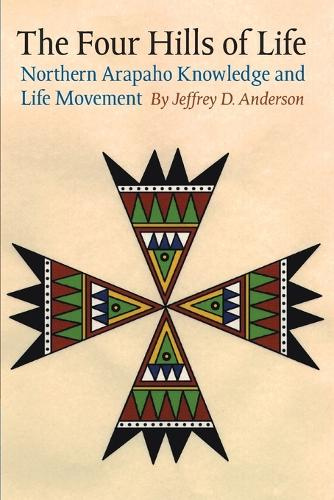 The Four Hills of Life: Northern Arapaho Knowledge and Life Movement - Studies in the Anthropology of North American Indians (Paperback)