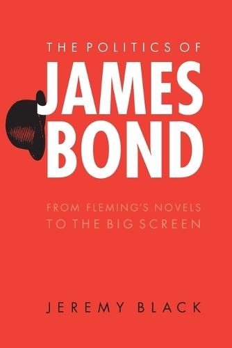 The Politics of James Bond: From Fleming's Novels to the Big Screen (Paperback)