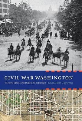 Civil War Washington: History, Place, and Digital Scholarship (Hardback)