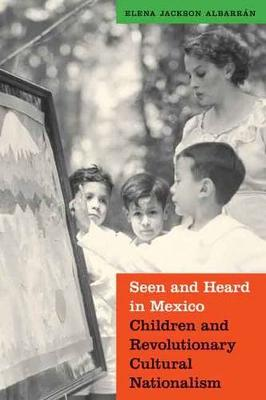 Seen and Heard in Mexico: Children and Revolutionary Cultural Nationalism - The Mexican Experience (Hardback)