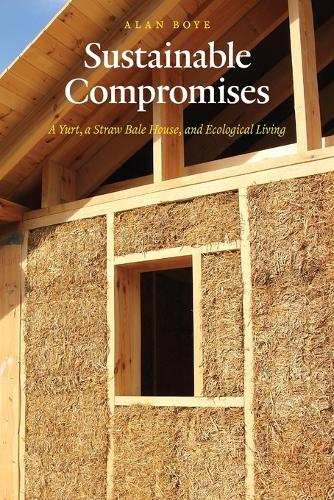 Sustainable Compromises: A Yurt, a Straw Bale House, and Ecological Living - Our Sustainable Future (Paperback)