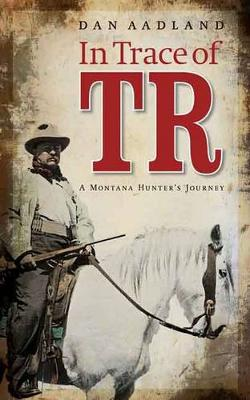 In Trace of TR: A Montana Hunter's Journey (Paperback)