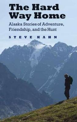 The Hard Way Home: Alaska Stories of Adventure, Friendship, and the Hunt - Outdoor Lives (Paperback)