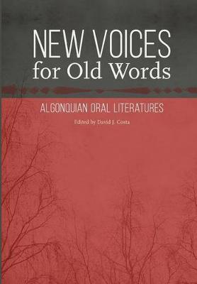 New Voices for Old Words: Algonquian Oral Literatures - Studies in the Anthropology of North American Indians (Hardback)