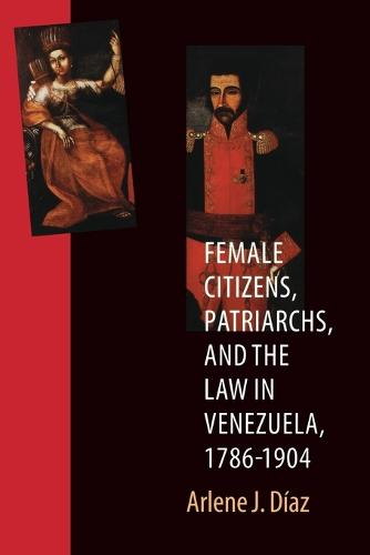 Female Citizens, Patriarchs, and the Law in Venezuela, 1786-1904 - Engendering Latin America (Paperback)