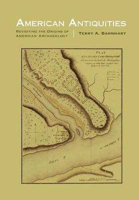American Antiquities: Revisiting the Origins of American Archaeology - Critical Studies in the History of Anthropology (Hardback)