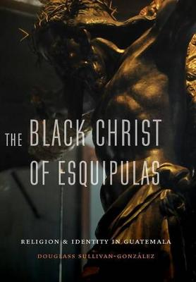 The Black Christ of Esquipulas: Religion and Identity in Guatemala (Hardback)
