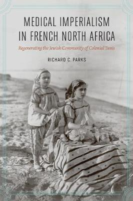 Medical Imperialism in French North Africa: Regenerating the Jewish Community of Colonial Tunis - France Overseas: Studies in Empire and Decolonization (Hardback)