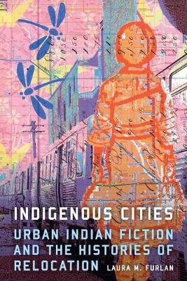 Indigenous Cities: Urban Indian Fiction and the Histories of Relocation (Hardback)