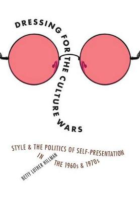 Dressing for the Culture Wars: Style and the Politics of Self-Presentation in the 1960s and 1970s (Hardback)