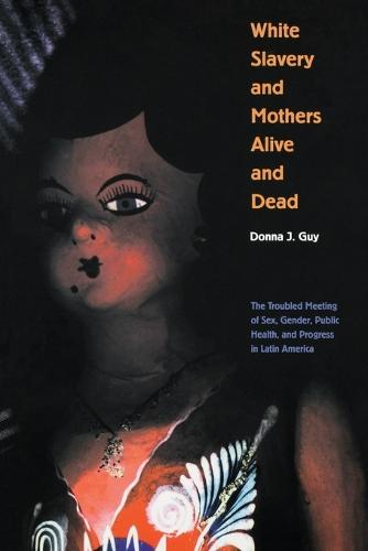 White Slavery and Mothers Alive and Dead: The Troubled Meeting of Sex, Gender, Public Health, and Progress in Latin America - Engendering Latin America (Paperback)