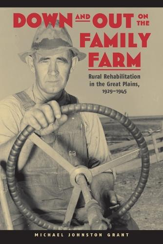 Down and Out on the Family Farm: Rural Rehabilitation in the Great Plains, 1929-1945 - Our Sustainable Future (Paperback)
