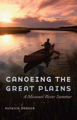 Canoeing the Great Plains: A Missouri River Summer (Hardback)
