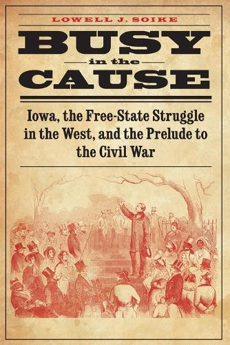 Busy in the Cause: Iowa, the Free-State Struggle in the West, and the Prelude to the Civil War (Paperback)