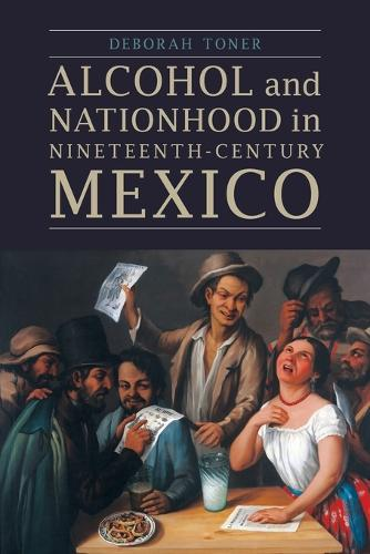 Alcohol and Nationhood in Nineteenth-Century Mexico - The Mexican Experience (Paperback)