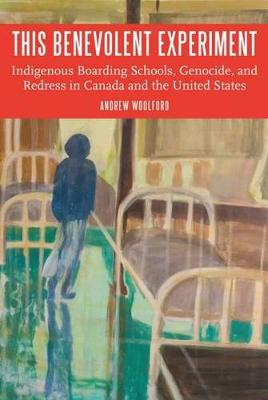 This Benevolent Experiment: Indigenous Boarding Schools, Genocide, and Redress in Canada and the United States - Indigenous Education (Hardback)