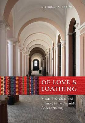 Of Love and Loathing: Marital Life, Strife, and Intimacy in the Colonial Andes, 1750-1825 (Hardback)