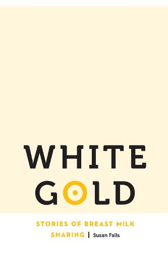 White Gold: Stories of Breast Milk Sharing - Anthropology of Contemporary North America (Hardback)