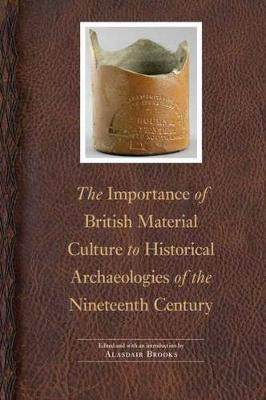 The Importance of British Material Culture to Historical Archaeologies of the Nineteenth Century - Society for Historical Archaeology Series in Material Culture (Hardback)