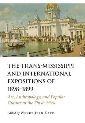 The Trans-Mississippi and International Expositions of 1898-1899: Art, Anthropology, and Popular Culture at the Fin de Siecle (Hardback)