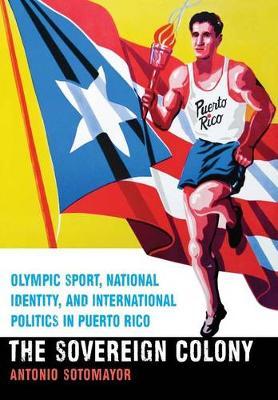 The Sovereign Colony: Olympic Sport, National Identity, and International Politics in Puerto Rico (Hardback)
