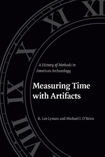 Measuring Time with Artifacts: A History of Methods in American Archaeology (Paperback)