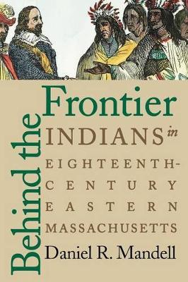 Behind the Frontier: Indians in Eighteenth-Century Eastern Massachusetts (Paperback)