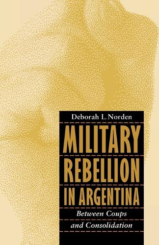 Military Rebellion in Argentina: Between Coups and Consolidation (Paperback)