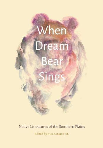 When Dream Bear Sings: Native Literatures of the Southern Plains - Native Literatures of the Americas and Indigenous World Literatures (Hardback)