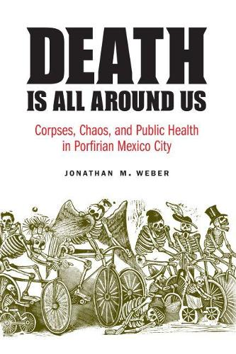 Death Is All around Us: Corpses, Chaos, and Public Health in Porfirian Mexico City - The Mexican Experience (Hardback)