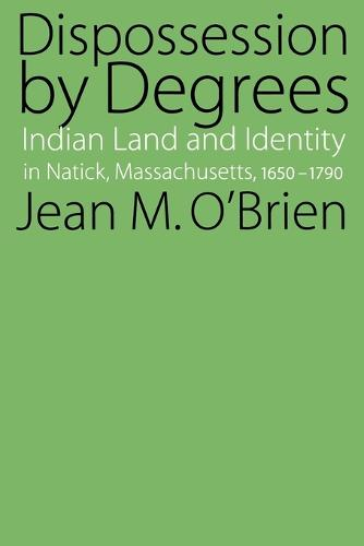 Dispossession by Degrees: Indian Land and Identity in Natick, Massachusetts, 1650-1790 (Paperback)