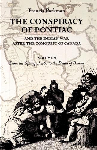 The Conspiracy of Pontiac and the Indian War after the Conquest of Canada, Volume 2: From the Spring of 1763 to the Death of Pontiac (Paperback)