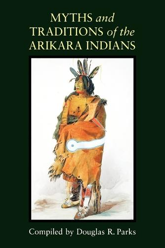 Myths and Traditions of the Arikara Indians - Sources of American Indian Oral Literature (Paperback)
