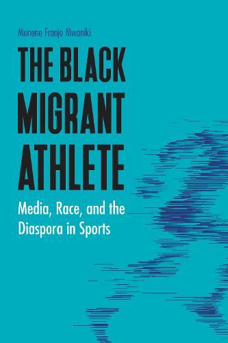 The Black Migrant Athlete: Media, Race, and the Diaspora in Sports - Sports, Media, and Society (Hardback)