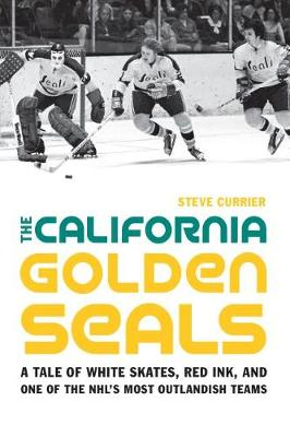 The California Golden Seals: A Tale of White Skates, Red Ink, and One of the NHL's Most Outlandish Teams (Hardback)