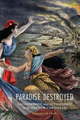 Paradise Destroyed: Catastrophe and Citizenship in the French Caribbean - France Overseas: Studies in Empire and Decolonization (Hardback)