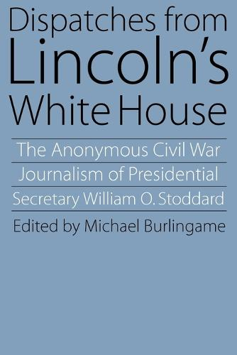 Dispatches from Lincoln's White House: The Anonymous Civil War Journalism of Presidential Secretary William O. Stoddard (Paperback)