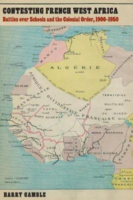 Contesting French West Africa: Battles over Schools and the Colonial Order, 1900-1950 - France Overseas: Studies in Empire and Decolonization (Hardback)