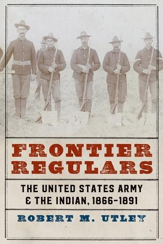 Frontier Regulars: The United States Army and the Indian, 1866-1891 (Paperback)