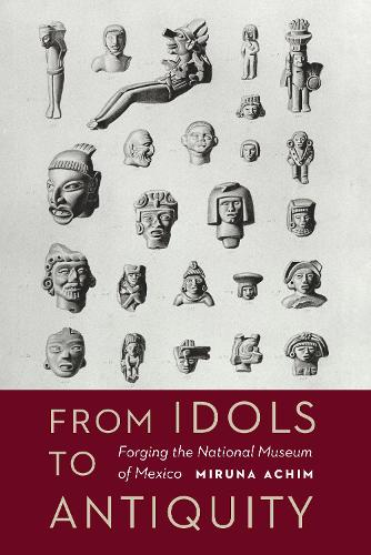 From Idols to Antiquity: Forging the National Museum of Mexico - The Mexican Experience (Hardback)