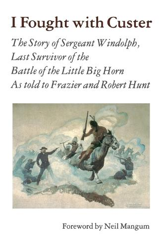 I Fought With Custer: The Story of Sergeant Windolph, Last Survivor of the Battle of the Little Big Horn (Paperback)