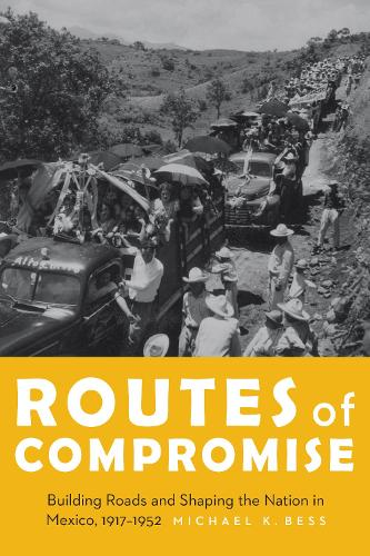 Routes of Compromise: Building Roads and Shaping the Nation in Mexico, 1917-1952 - The Mexican Experience (Hardback)