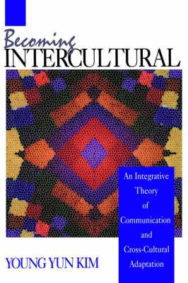 Becoming Intercultural: An Integrative Theory of Communication and Cross-Cultural Adaptation (Hardback)
