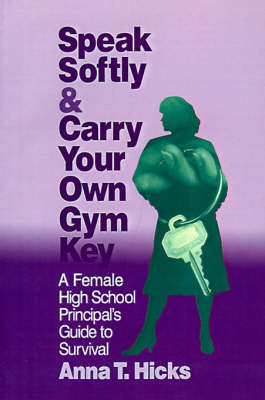Speak Softly & Carry Your Own Gym Key: A Female High School Principal's Guide to Survival (Paperback)