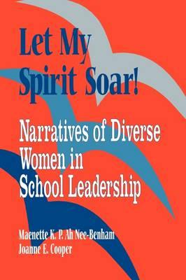 Let My Spirit Soar!: Narratives of Diverse Women in School Leadership (Paperback)