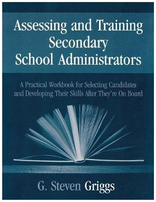 Assessing and Training Secondary School Administrators: A Practical Workbook for Selecting Candidates and to Developing Their Skills Once They're On Board (Paperback)
