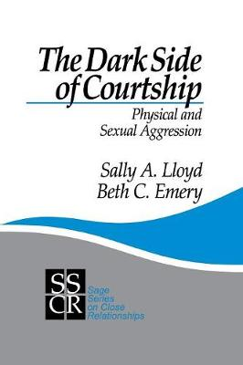The Dark Side of Courtship: Physical and Sexual Aggression - SAGE Series on Close Relationships (Paperback)